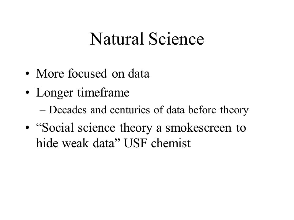"""Natural Science More focused on data Longer timeframe –Decades and centuries of data before theory """"Social science theory a smokescreen to hide weak d"""