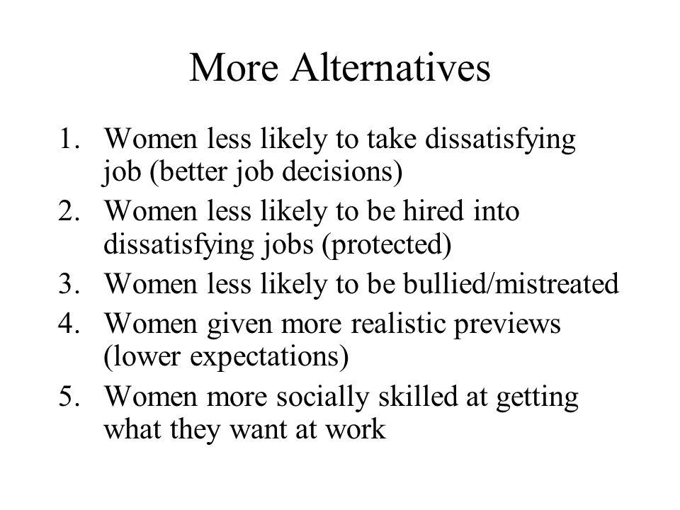 More Alternatives 1.Women less likely to take dissatisfying job (better job decisions) 2.Women less likely to be hired into dissatisfying jobs (protec