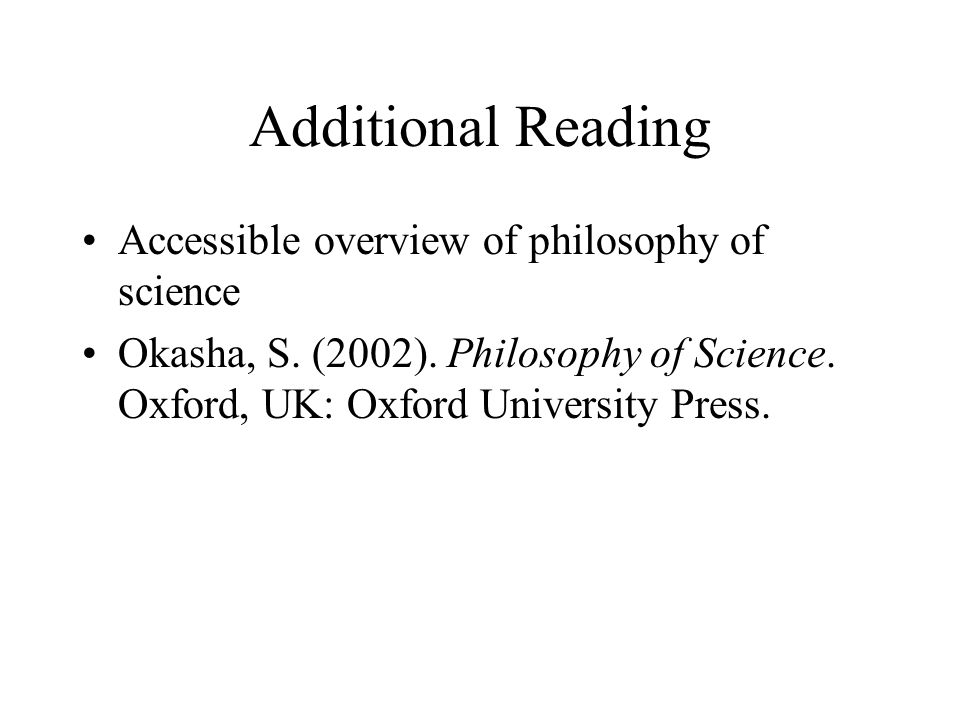 Additional Reading Accessible overview of philosophy of science Okasha, S. (2002). Philosophy of Science. Oxford, UK: Oxford University Press.