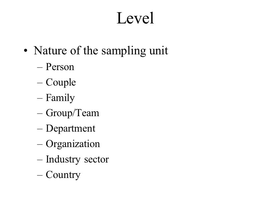 Level Nature of the sampling unit –Person –Couple –Family –Group/Team –Department –Organization –Industry sector –Country