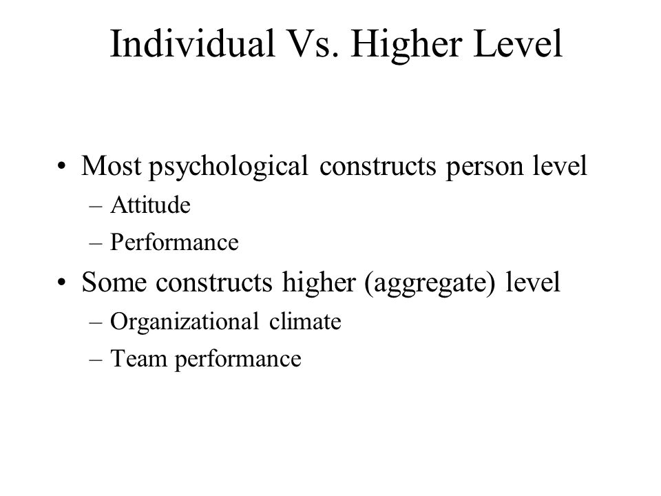 Individual Vs. Higher Level Most psychological constructs person level –Attitude –Performance Some constructs higher (aggregate) level –Organizational