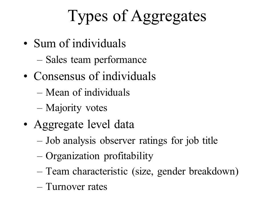 Types of Aggregates Sum of individuals –Sales team performance Consensus of individuals –Mean of individuals –Majority votes Aggregate level data –Job