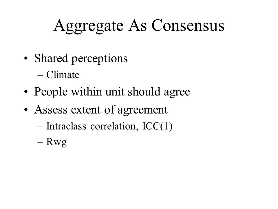 Aggregate As Consensus Shared perceptions –Climate People within unit should agree Assess extent of agreement –Intraclass correlation, ICC(1) –Rwg