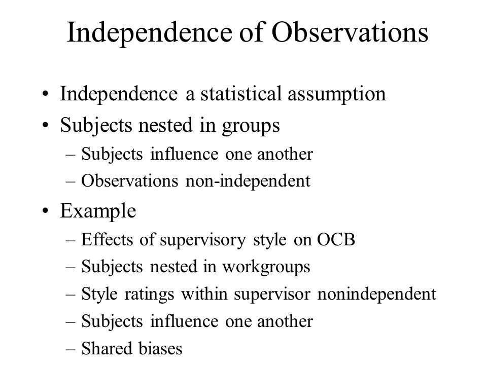 Independence of Observations Independence a statistical assumption Subjects nested in groups –Subjects influence one another –Observations non-indepen