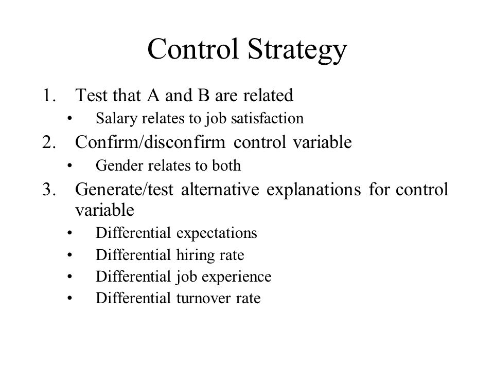 Control Strategy 1.Test that A and B are related Salary relates to job satisfaction 2.Confirm/disconfirm control variable Gender relates to both 3.Gen