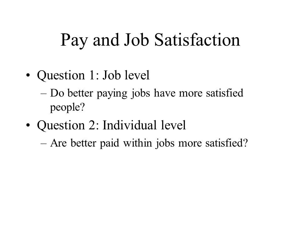 Pay and Job Satisfaction Question 1: Job level –Do better paying jobs have more satisfied people? Question 2: Individual level –Are better paid within