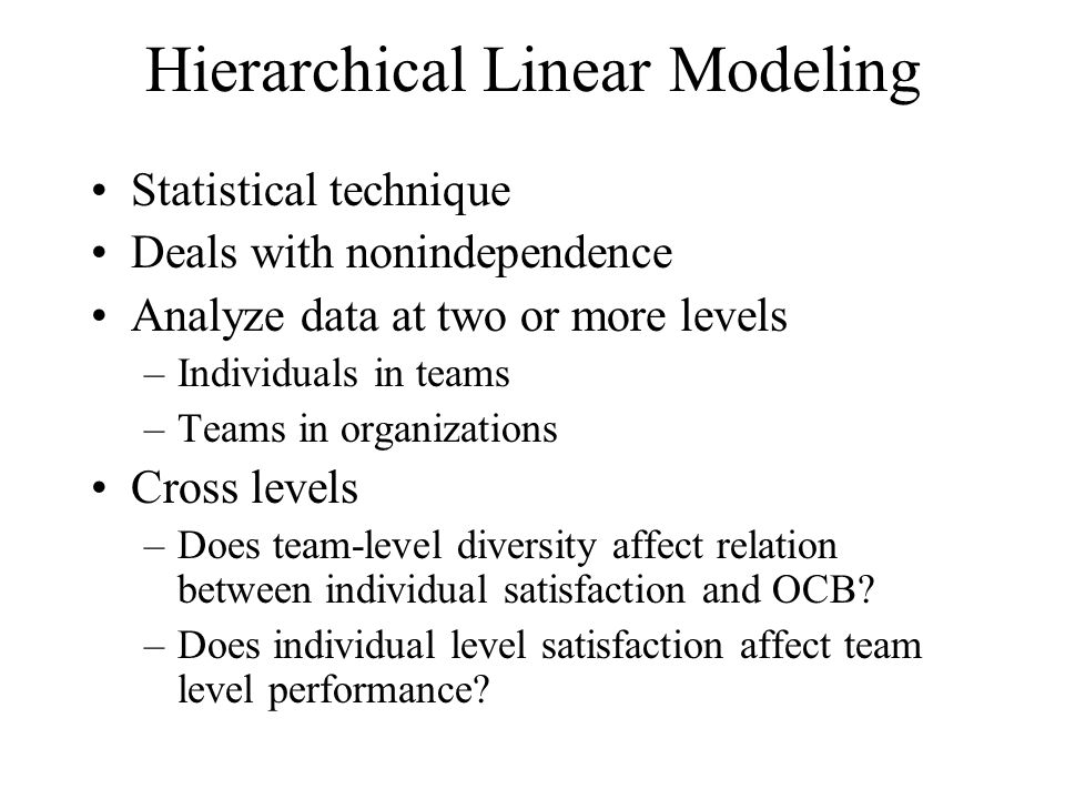 Hierarchical Linear Modeling Statistical technique Deals with nonindependence Analyze data at two or more levels –Individuals in teams –Teams in organ
