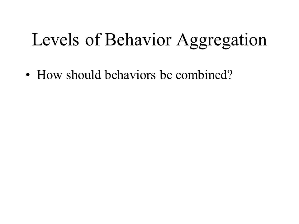 Levels of Behavior Aggregation How should behaviors be combined?