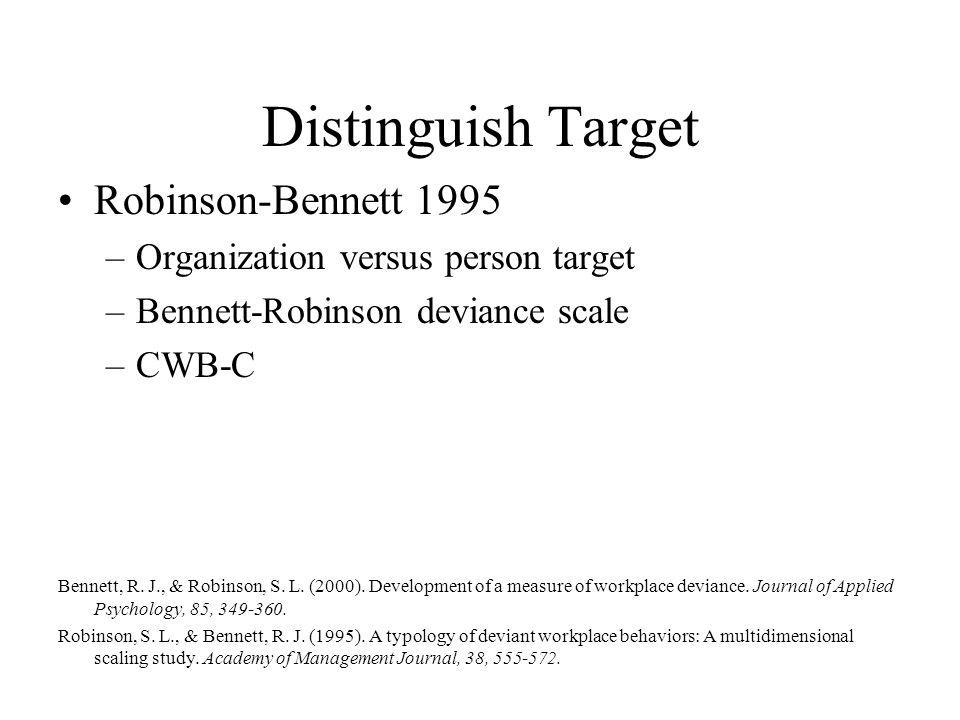 Distinguish Target Robinson-Bennett 1995 –Organization versus person target –Bennett-Robinson deviance scale –CWB-C Bennett, R. J., & Robinson, S. L.
