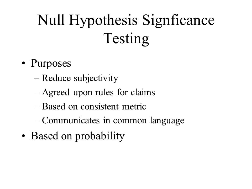 Null Hypothesis Signficance Testing Purposes –Reduce subjectivity –Agreed upon rules for claims –Based on consistent metric –Communicates in common la