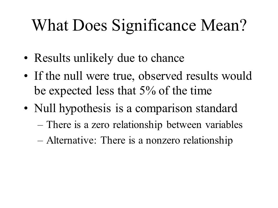What Does Significance Mean? Results unlikely due to chance If the null were true, observed results would be expected less that 5% of the time Null hy