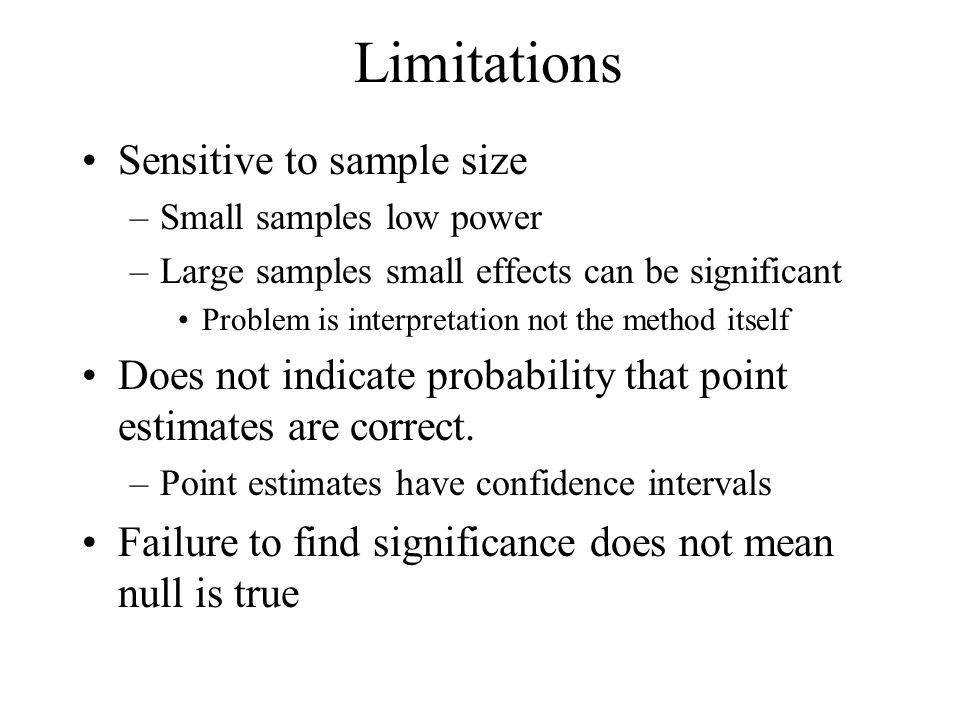 Limitations Sensitive to sample size –Small samples low power –Large samples small effects can be significant Problem is interpretation not the method