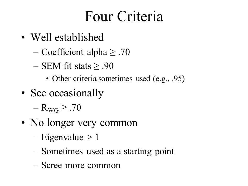 Four Criteria Well established –Coefficient alpha ≥.70 –SEM fit stats ≥.90 Other criteria sometimes used (e.g.,.95) See occasionally –R WG ≥.70 No lon