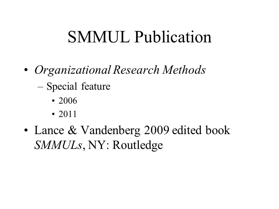 SMMUL Publication Organizational Research Methods –Special feature 2006 2011 Lance & Vandenberg 2009 edited book SMMULs, NY: Routledge