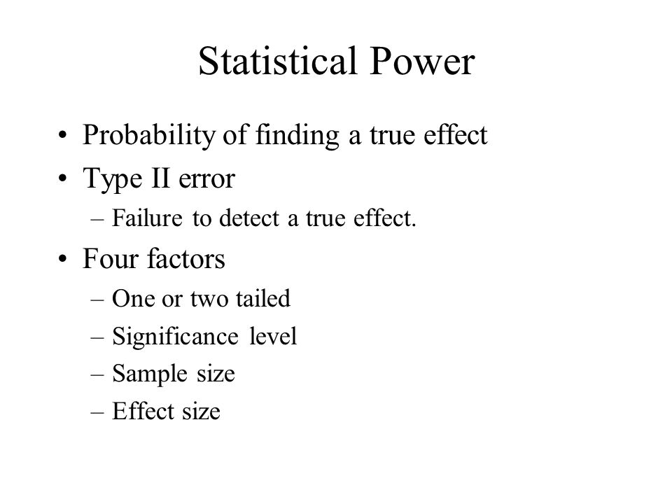 Statistical Power Probability of finding a true effect Type II error –Failure to detect a true effect. Four factors –One or two tailed –Significance l