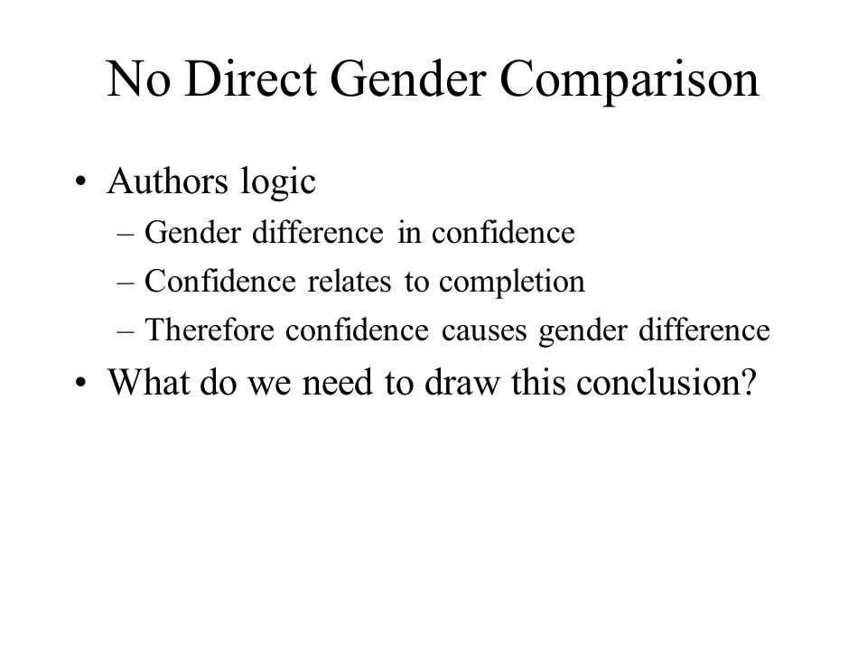 No Direct Gender Comparison Authors logic –Gender difference in confidence –Confidence relates to completion –Therefore confidence causes gender diffe