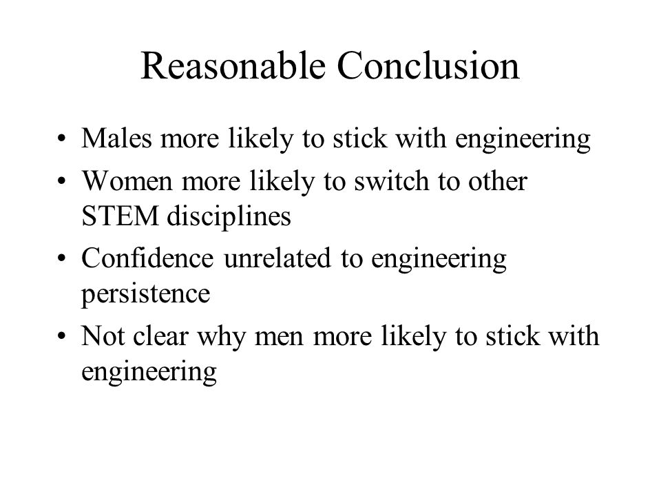 Reasonable Conclusion Males more likely to stick with engineering Women more likely to switch to other STEM disciplines Confidence unrelated to engine