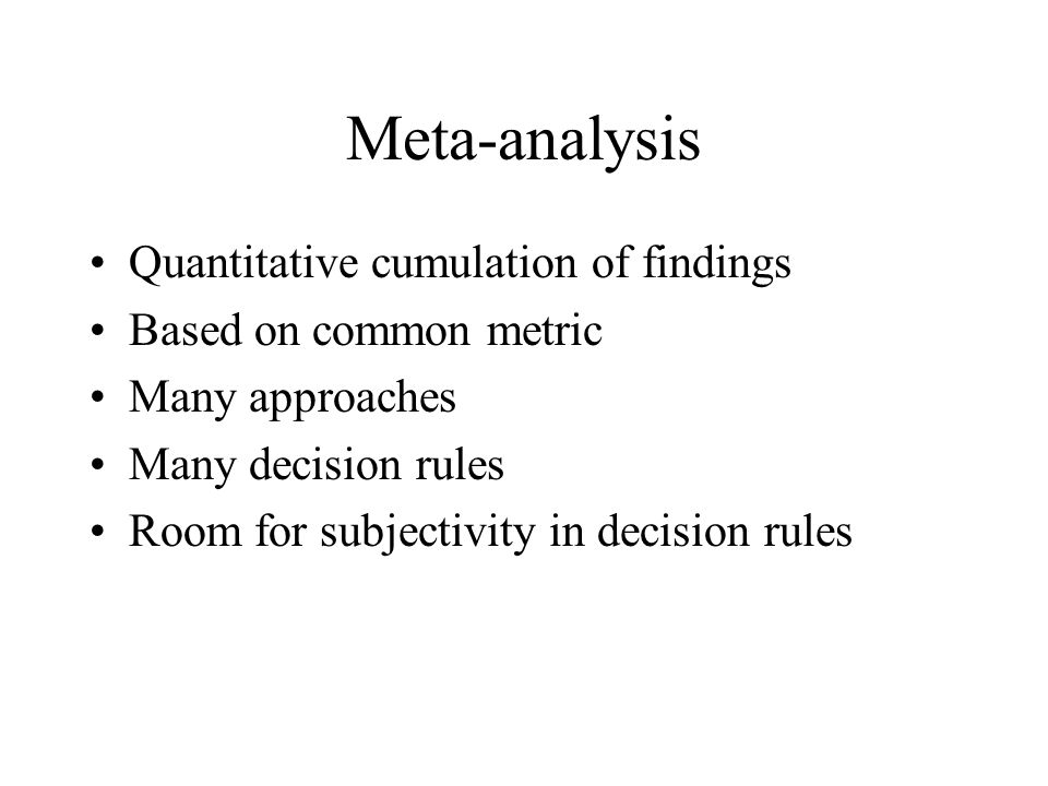 Meta-analysis Quantitative cumulation of findings Based on common metric Many approaches Many decision rules Room for subjectivity in decision rules