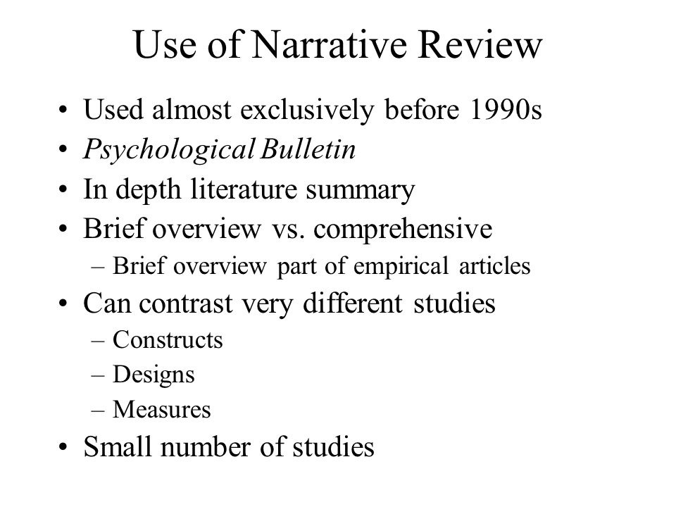 Use of Narrative Review Used almost exclusively before 1990s Psychological Bulletin In depth literature summary Brief overview vs. comprehensive –Brie