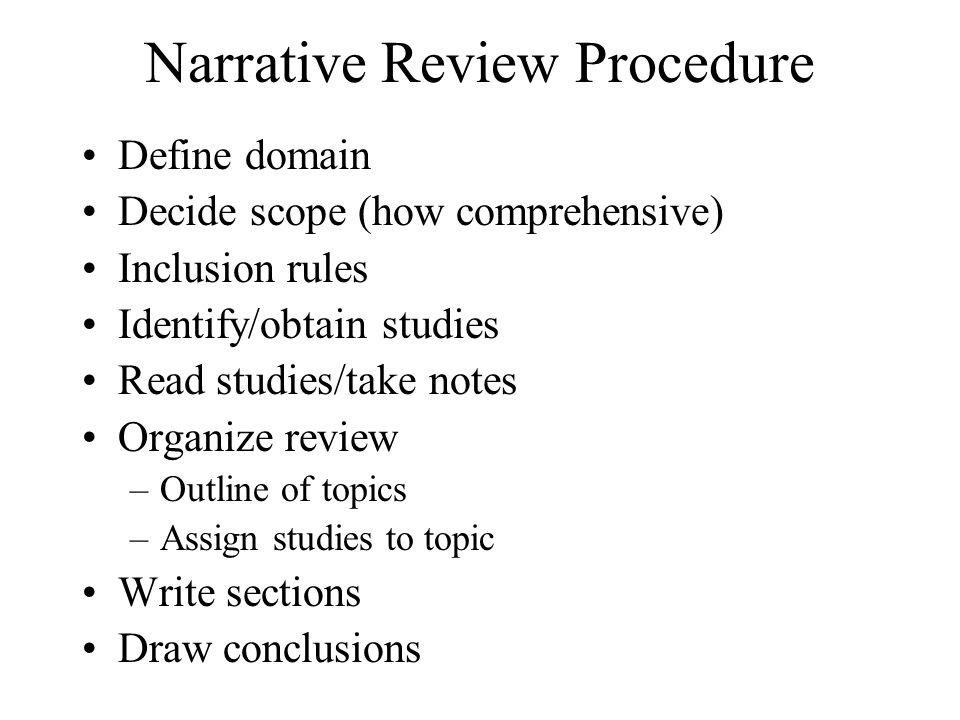 Narrative Review Procedure Define domain Decide scope (how comprehensive) Inclusion rules Identify/obtain studies Read studies/take notes Organize rev