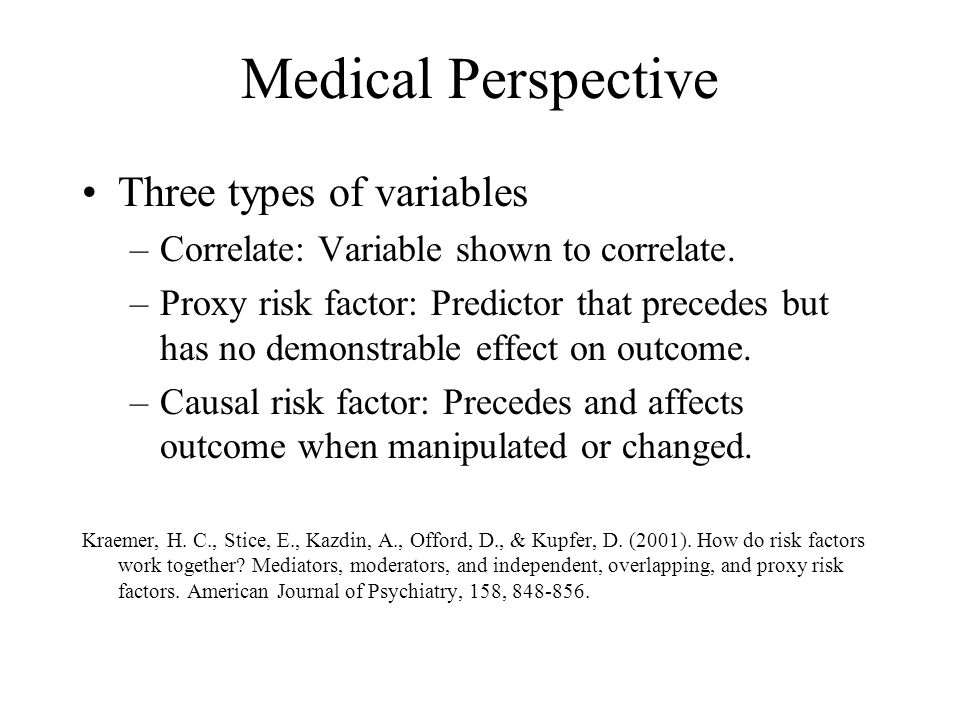 Medical Perspective Three types of variables –Correlate: Variable shown to correlate. –Proxy risk factor: Predictor that precedes but has no demonstra