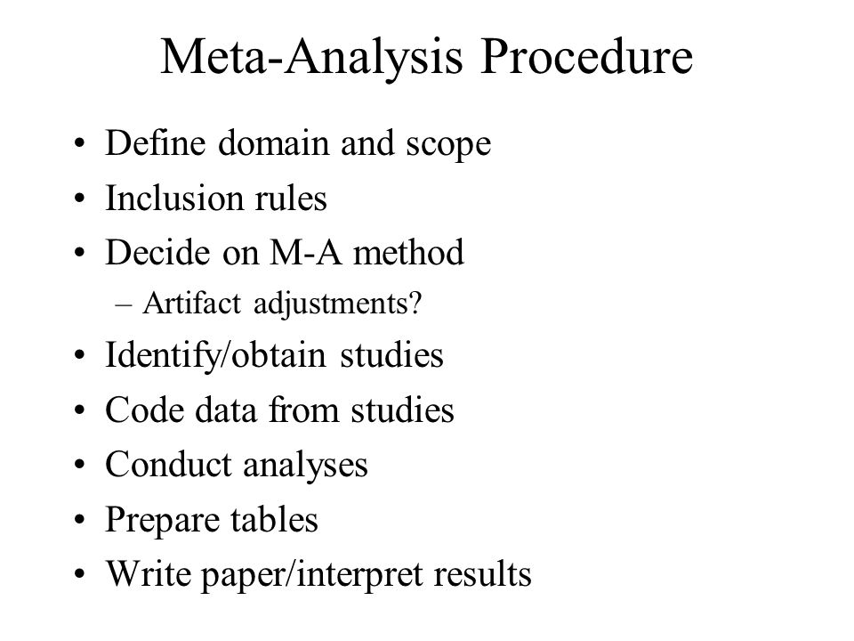 Meta-Analysis Procedure Define domain and scope Inclusion rules Decide on M-A method –Artifact adjustments? Identify/obtain studies Code data from stu