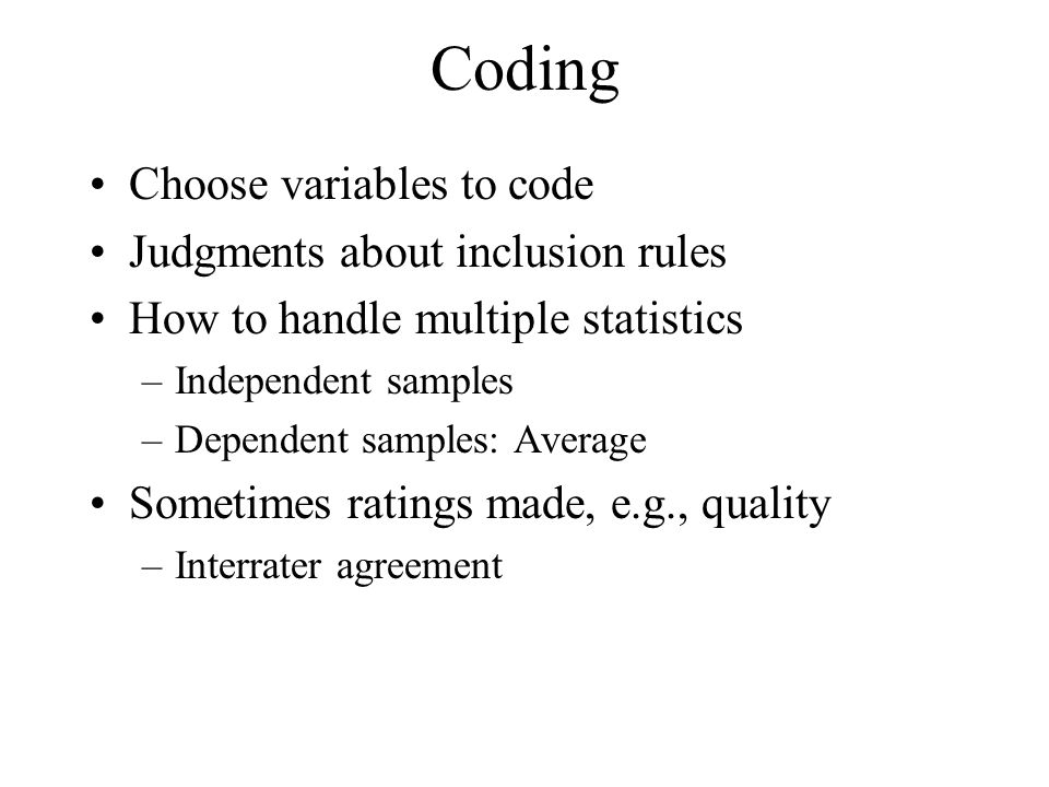 Coding Choose variables to code Judgments about inclusion rules How to handle multiple statistics –Independent samples –Dependent samples: Average Som