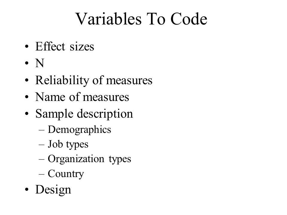 Variables To Code Effect sizes N Reliability of measures Name of measures Sample description –Demographics –Job types –Organization types –Country Des
