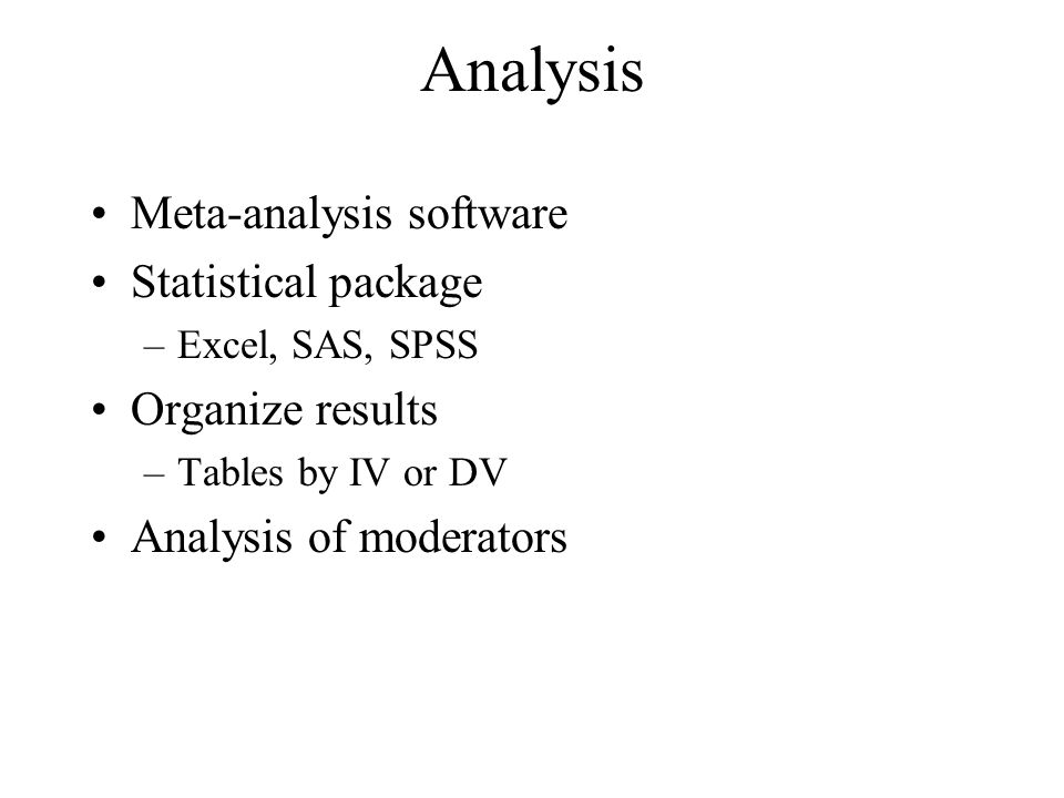 Analysis Meta-analysis software Statistical package –Excel, SAS, SPSS Organize results –Tables by IV or DV Analysis of moderators