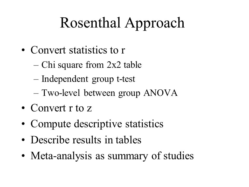 Rosenthal Approach Convert statistics to r –Chi square from 2x2 table –Independent group t-test –Two-level between group ANOVA Convert r to z Compute