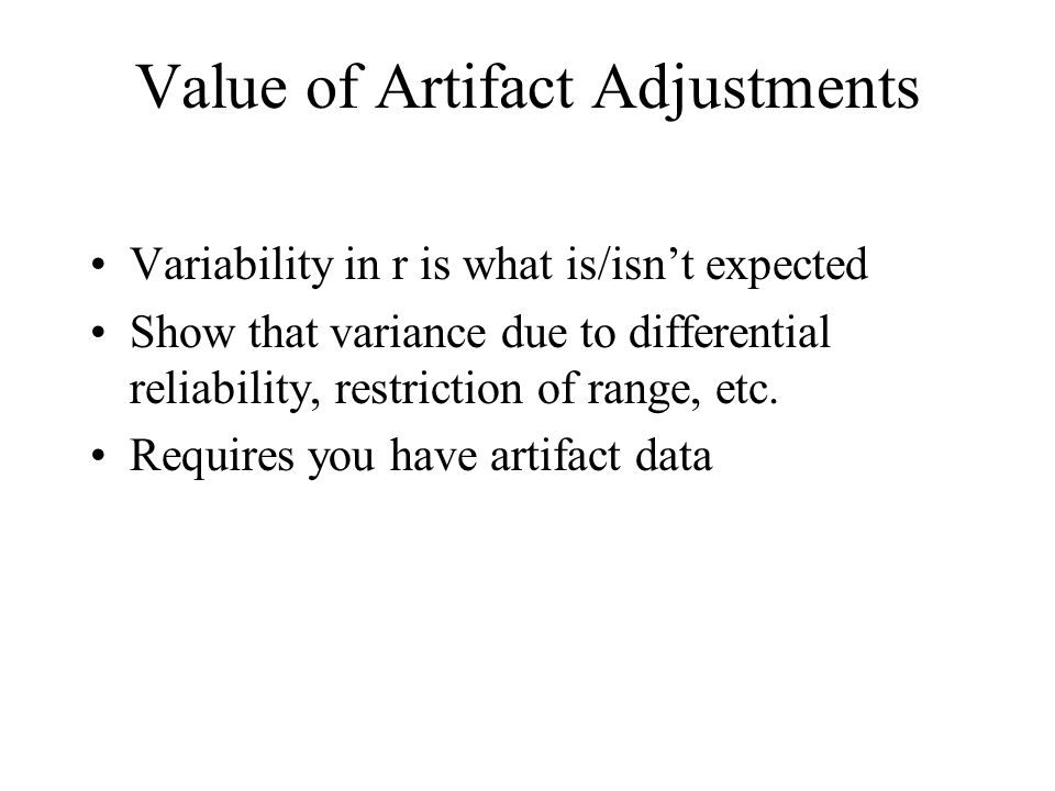 Value of Artifact Adjustments Variability in r is what is/isn't expected Show that variance due to differential reliability, restriction of range, etc