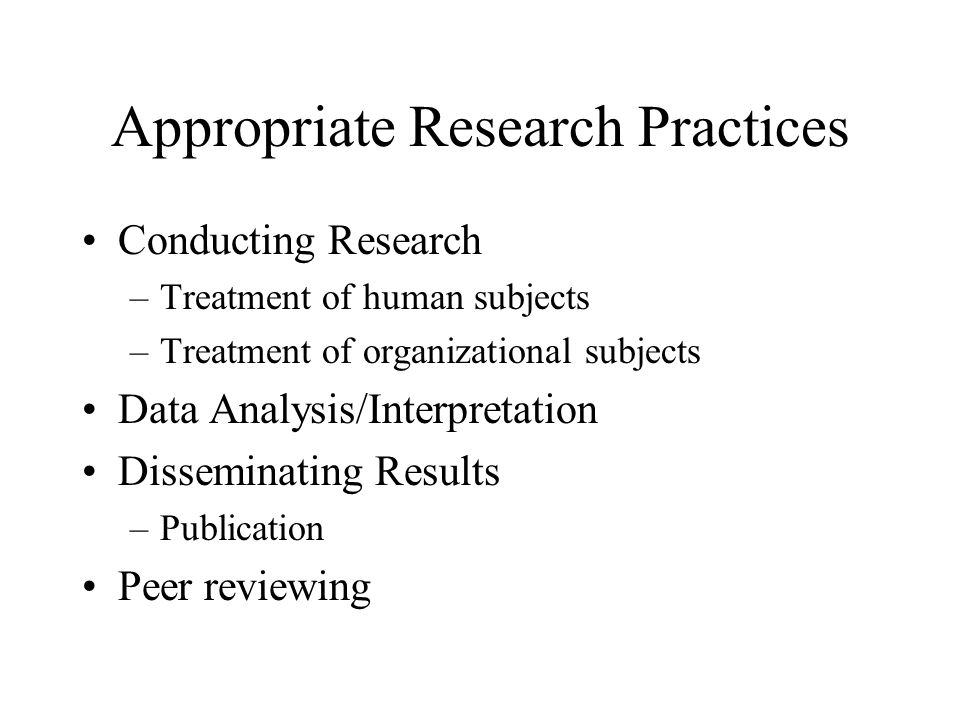 Appropriate Research Practices Conducting Research –Treatment of human subjects –Treatment of organizational subjects Data Analysis/Interpretation Dis