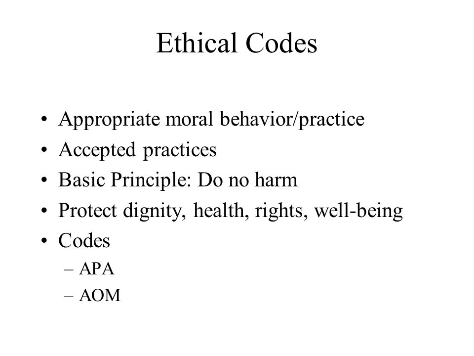 Ethical Codes Appropriate moral behavior/practice Accepted practices Basic Principle: Do no harm Protect dignity, health, rights, well-being Codes –AP