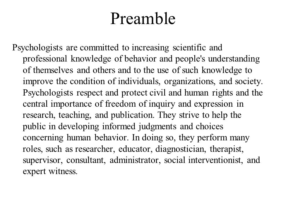 Preamble Psychologists are committed to increasing scientific and professional knowledge of behavior and people's understanding of themselves and othe