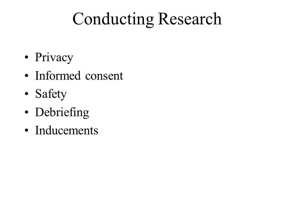 Conducting Research Privacy Informed consent Safety Debriefing Inducements