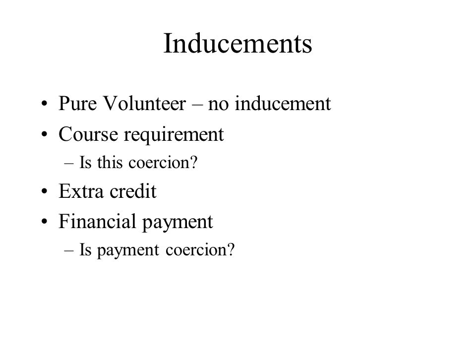 Inducements Pure Volunteer – no inducement Course requirement –Is this coercion? Extra credit Financial payment –Is payment coercion?