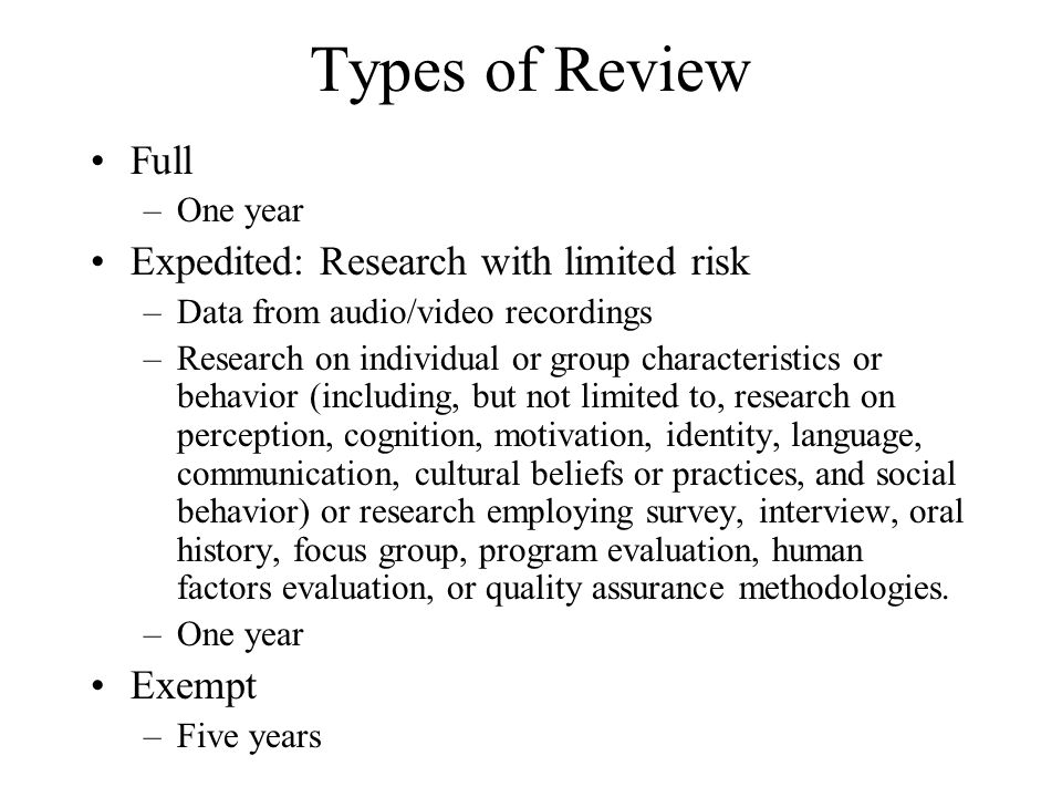 Types of Review Full –One year Expedited: Research with limited risk –Data from audio/video recordings –Research on individual or group characteristic