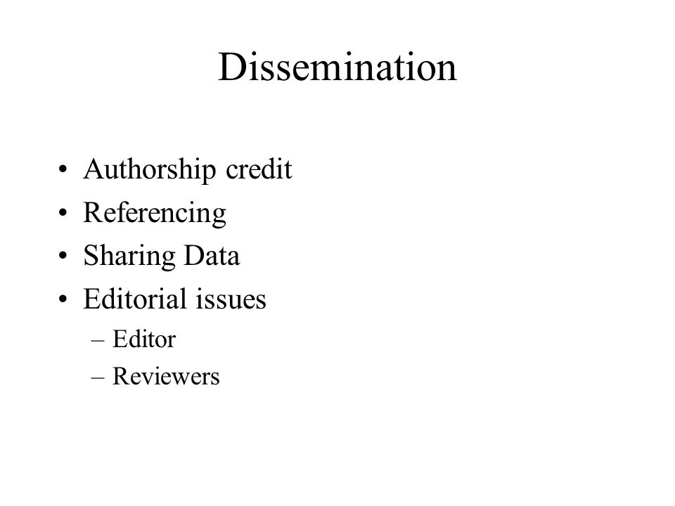 Dissemination Authorship credit Referencing Sharing Data Editorial issues –Editor –Reviewers