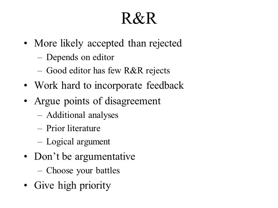 R&R More likely accepted than rejected –Depends on editor –Good editor has few R&R rejects Work hard to incorporate feedback Argue points of disagreem
