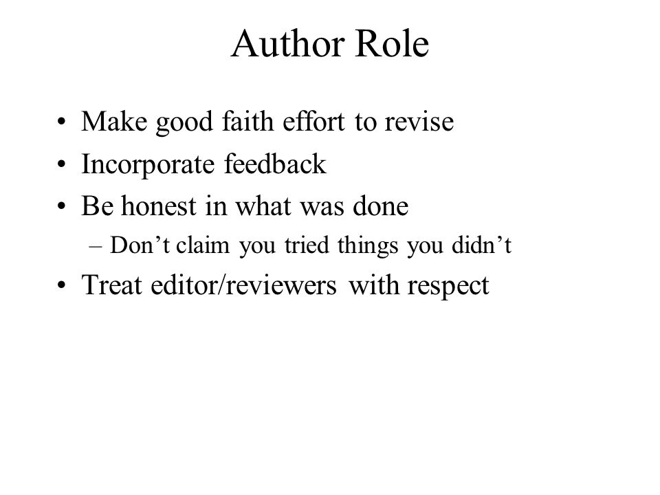 Author Role Make good faith effort to revise Incorporate feedback Be honest in what was done –Don't claim you tried things you didn't Treat editor/rev