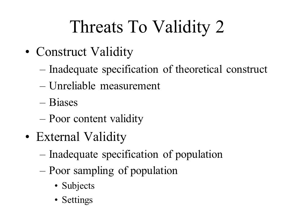 Threats To Validity 2 Construct Validity –Inadequate specification of theoretical construct –Unreliable measurement –Biases –Poor content validity Ext