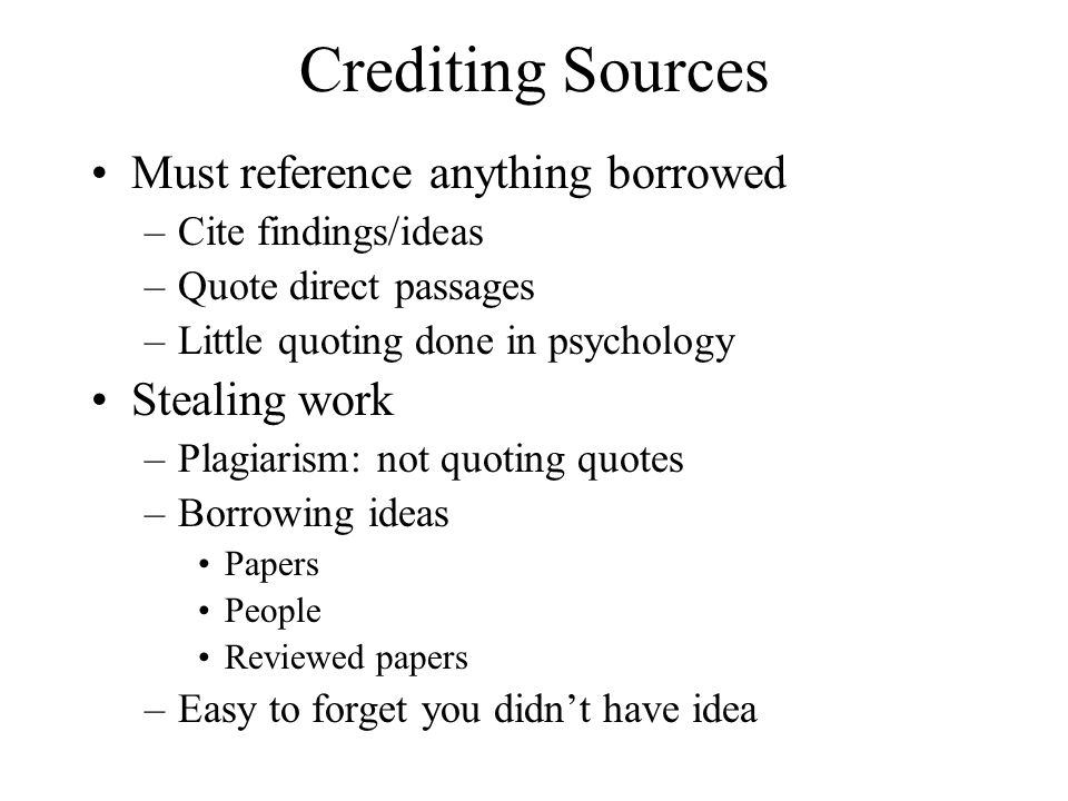 Crediting Sources Must reference anything borrowed –Cite findings/ideas –Quote direct passages –Little quoting done in psychology Stealing work –Plagi