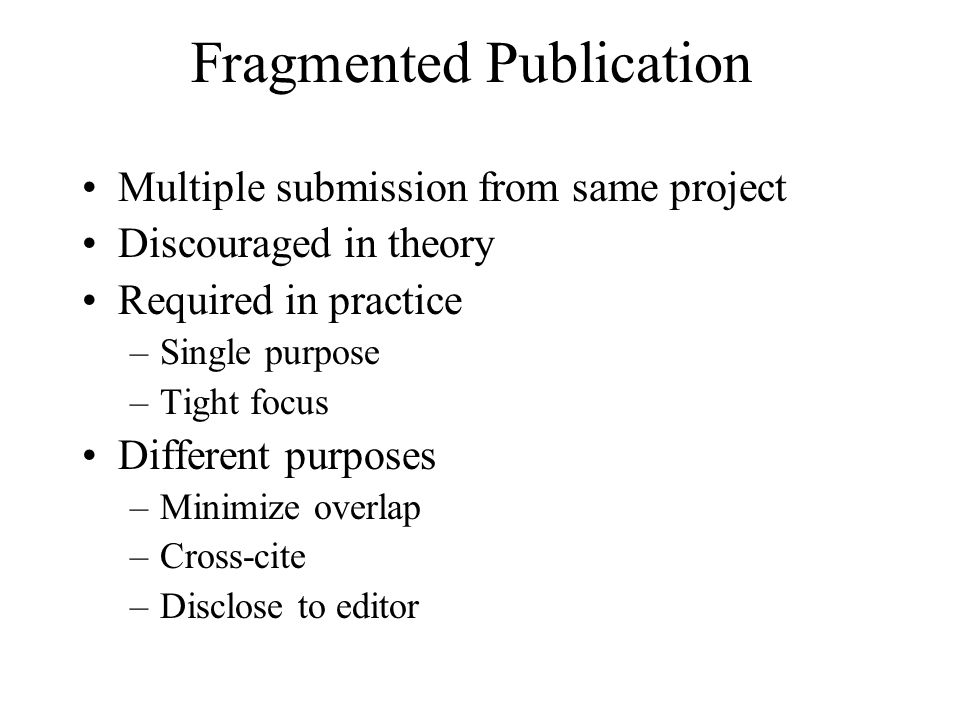 Fragmented Publication Multiple submission from same project Discouraged in theory Required in practice –Single purpose –Tight focus Different purpose