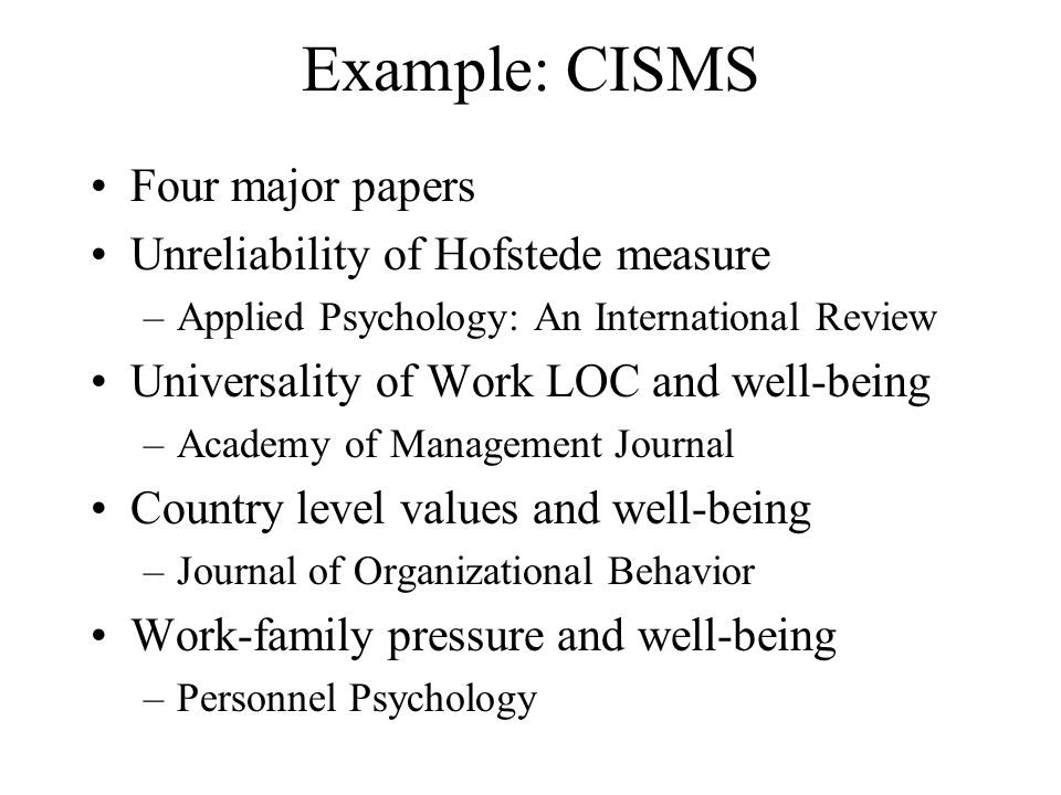 Example: CISMS Four major papers Unreliability of Hofstede measure –Applied Psychology: An International Review Universality of Work LOC and well-bein