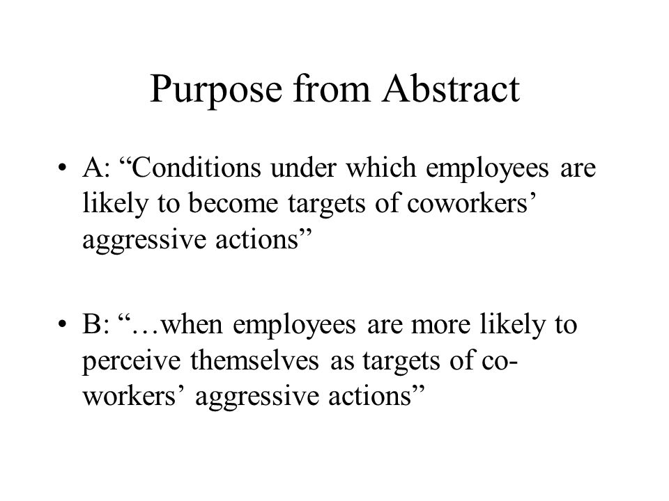 """Purpose from Abstract A: """"Conditions under which employees are likely to become targets of coworkers' aggressive actions"""" B: """"…when employees are more"""
