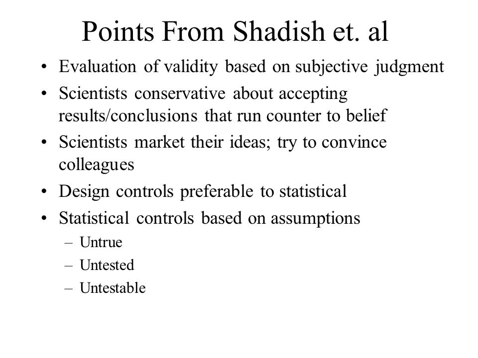 Points From Shadish et. al Evaluation of validity based on subjective judgment Scientists conservative about accepting results/conclusions that run co