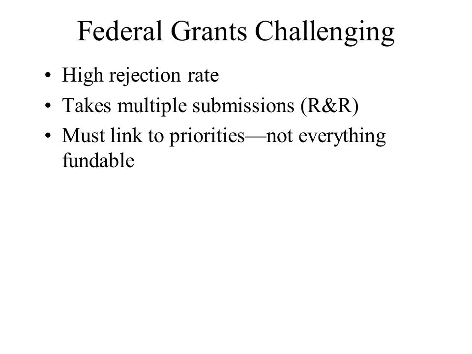 Federal Grants Challenging High rejection rate Takes multiple submissions (R&R) Must link to priorities—not everything fundable