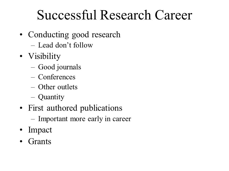 Successful Research Career Conducting good research –Lead don't follow Visibility –Good journals –Conferences –Other outlets –Quantity First authored