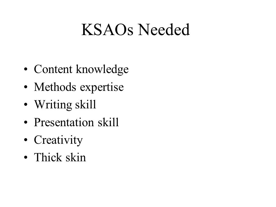 KSAOs Needed Content knowledge Methods expertise Writing skill Presentation skill Creativity Thick skin