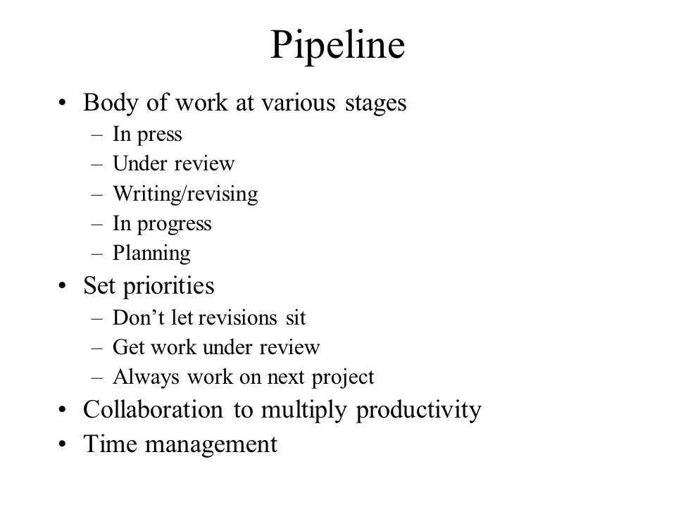 Pipeline Body of work at various stages –In press –Under review –Writing/revising –In progress –Planning Set priorities –Don't let revisions sit –Get